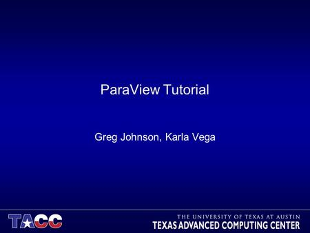 ParaView Tutorial Greg Johnson, Karla Vega. Before we begin… Make sure you have ParaView 3.8.0 installed so you can follow along in the lab section –http://paraview.org/paraview/resources/software.htmlhttp://paraview.org/paraview/resources/software.html.