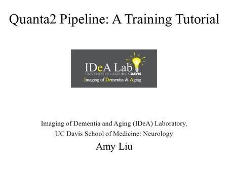 Quanta2 Pipeline: A Training <strong>Tutorial</strong> Imaging of Dementia and Aging (IDeA) Laboratory, UC Davis School of Medicine: Neurology Amy Liu.