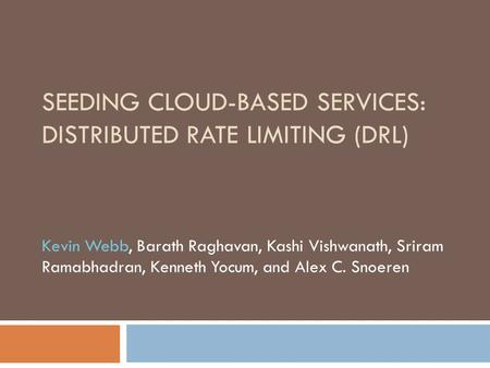 SEEDING CLOUD-BASED SERVICES: DISTRIBUTED RATE LIMITING (DRL) Kevin Webb, Barath Raghavan, Kashi Vishwanath, Sriram Ramabhadran, Kenneth Yocum, and Alex.