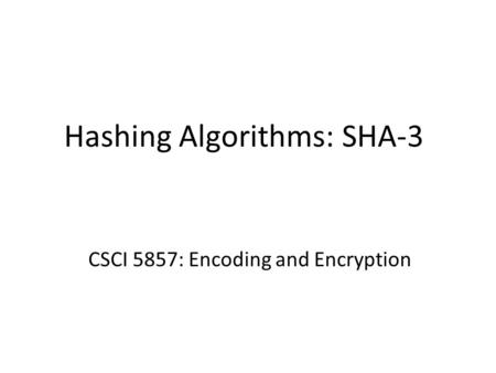 Hashing Algorithms: SHA-3 CSCI 5857: Encoding and Encryption.
