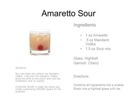 Amaretto Sour Ingredients 1 oz Amaretto.5 oz Mandarin Vodka 1.5 oz Sour mix Glass: Highball Garnish: Cherry Directions Combine all ingredients into a shaker.