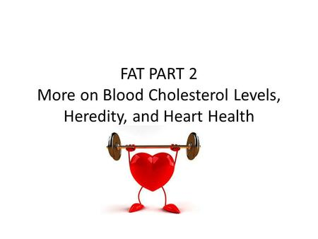 FAT PART 2 More on Blood Cholesterol Levels, Heredity, and Heart Health.