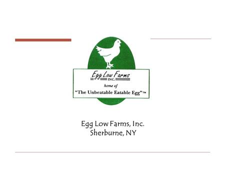 Egg Low Farms, Inc. Sherburne, NY. History Egg Low Farms, Inc began in 1987 as the inspired thinking of Louis D. Dunckel who believed that a process could.