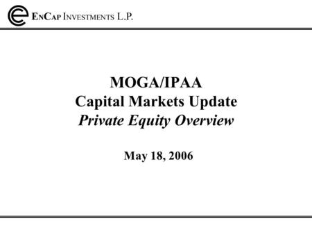 MOGA/IPAA Capital Markets Update Private Equity Overview May 18, 2006.