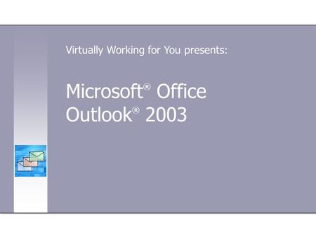 Microsoft ® Office Outlook ® 2003 Virtually Working for You presents:
