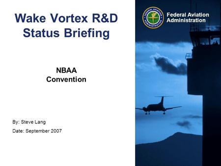 By: Steve Lang Date: September 2007 Federal Aviation Administration Wake Vortex R&D Status Briefing NBAA Convention.