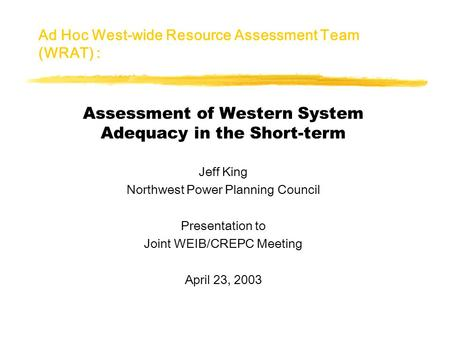 Ad Hoc West-wide Resource Assessment Team (WRAT) : Assessment of Western System Adequacy in the Short-term Jeff King Northwest Power Planning Council Presentation.
