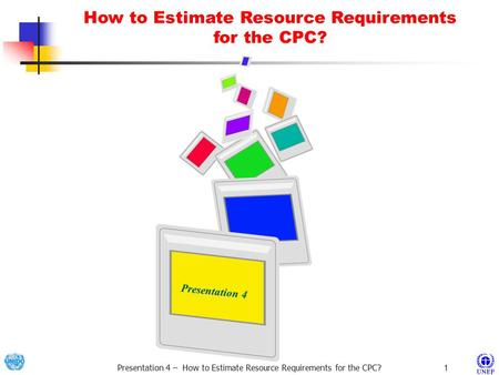 Presentation 4 – How to Estimate Resource Requirements for the CPC? 1 Presentation 4 Presentation 4 How to Estimate Resource Requirements for the CPC?