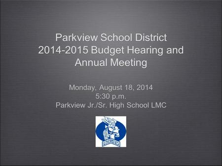 Parkview School District 2014-2015 Budget Hearing and Annual Meeting Monday, August 18, 2014 5:30 p.m. Parkview Jr./Sr. High School LMC Monday, August.