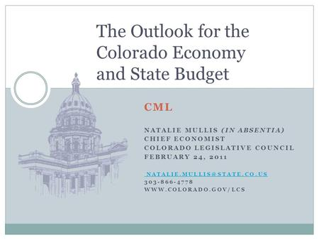 CML NATALIE MULLIS (IN ABSENTIA) CHIEF ECONOMIST COLORADO LEGISLATIVE COUNCIL FEBRUARY 24, 2011 303-866-4778