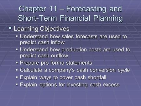 Chapter 11 – Forecasting and Short-Term Financial Planning  Learning Objectives  Understand how sales forecasts are used to predict cash inflow  Understand.