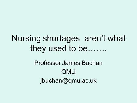 Nursing shortages aren't what they used to be……. Professor James Buchan QMU