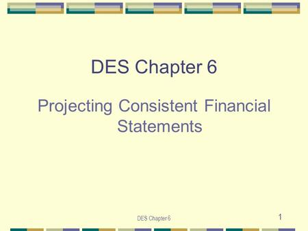 DES Chapter 6 1 Projecting Consistent Financial Statements.