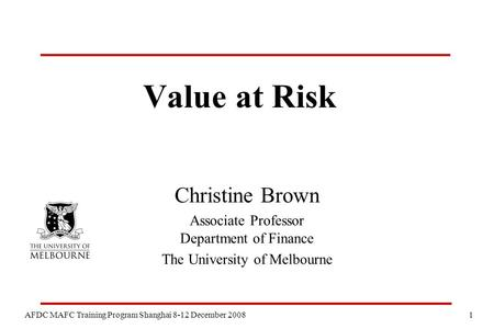 1 AFDC MAFC Training Program Shanghai 8-12 December 2008 Value at Risk Christine Brown Associate Professor Department of Finance The University of Melbourne.