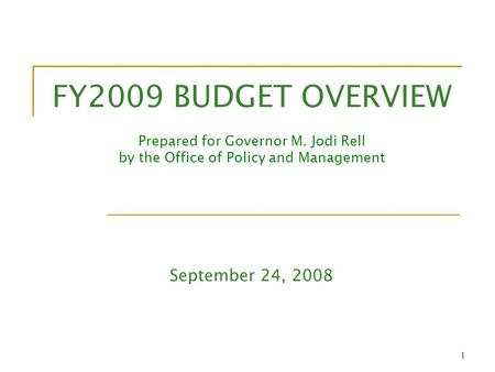 1 FY2009 BUDGET OVERVIEW Prepared for Governor M. Jodi Rell by the Office of Policy and Management September 24, 2008.