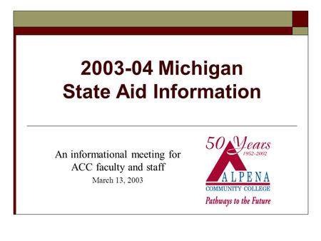 2003-04 Michigan State Aid Information An informational meeting for ACC faculty and staff March 13, 2003.