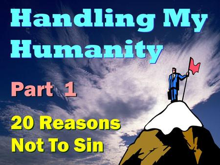 Handling My Humanity Part 1 20 Reasons Not To Sin.