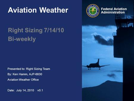 Presented to: Right Sizing Team By: Ken Hamm, AJP-6830 Aviation Weather Office Date: July 14, 2010 v0.1 Federal Aviation Administration Aviation Weather.