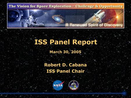 The Vision for Space Exploration – Challenge & Opportunity ISS Panel Report Robert D. Cabana ISS Panel Chair March 30, 2005.