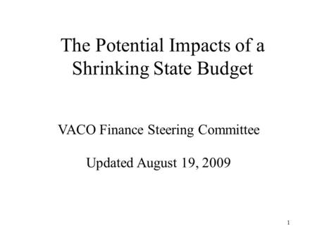 1 The Potential Impacts of a Shrinking State Budget VACO Finance Steering Committee Updated August 19, 2009.