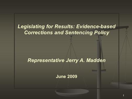 1 Legislating for Results: Evidence-based Corrections and Sentencing Policy Representative Jerry A. Madden June 2009.