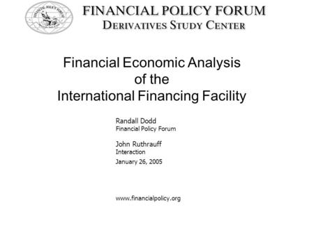 Financial Economic Analysis of the International Financing Facility Randall Dodd Financial Policy Forum John Ruthrauff Interaction January 26, 2005 www.financialpolicy.org.
