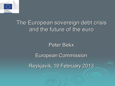 1 The European sovereign debt crisis and the future of the euro Peter Bekx European Commission Reykjavik, 19 February 2013.