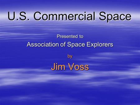 U.S. Commercial Space Presented to Association of Space Explorers by Jim Voss.