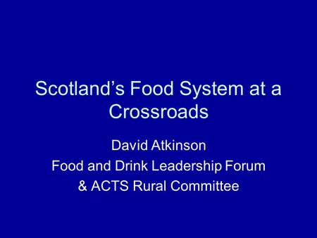 Scotland's Food System at a Crossroads David Atkinson Food and Drink Leadership Forum & ACTS Rural Committee.