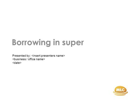 Borrowing in super Presented by:. General advice warning.