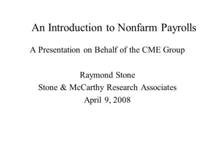An Introduction to Nonfarm Payrolls A Presentation on Behalf of the CME Group Raymond Stone Stone & McCarthy Research Associates April 9, 2008.
