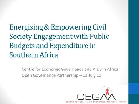 Energising & Empowering Civil Society Engagement with Public Budgets and Expenditure in Southern Africa Centre for Economic Governance and AIDS in Africa.