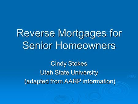 Reverse Mortgages for Senior Homeowners Cindy Stokes Utah State University (adapted from AARP information) (adapted from AARP information)