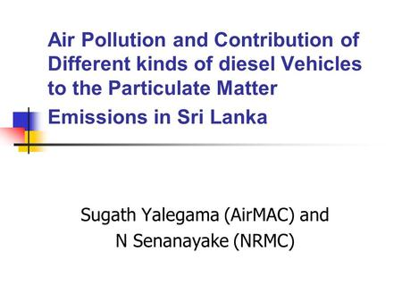 Air Pollution and Contribution of Different kinds of diesel Vehicles to the Particulate Matter Emissions in Sri Lanka Sugath Yalegama (AirMAC) and N Senanayake.