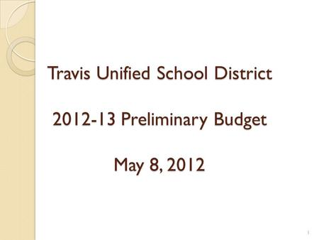 Travis Unified School District 2012-13 Preliminary Budget May 8, 2012 1.