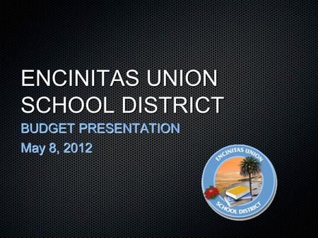 ENCINITAS UNION SCHOOL DISTRICT BUDGET PRESENTATION May 8, 2012.