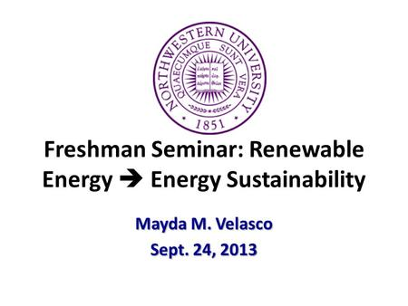 Freshman Seminar: Renewable Energy  Energy Sustainability Mayda M. Velasco Sept. 24, 2013.