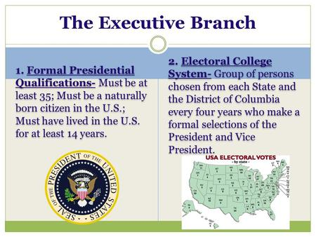 The Executive Branch 1. Formal Presidential Qualifications- Must be at least 35; Must be a naturally born citizen in the U.S.; Must have lived in the U.S.