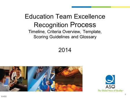 © ASQ 1 1 Education Team Excellence Recognition Process Timeline, Criteria Overview, <strong>Template</strong>, Scoring Guidelines and Glossary 2014.