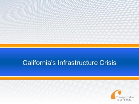 "California's Infrastructure Crisis. Statewide Transportation System Needs Assessment 2011 2 ""California's transportation system is in jeopardy. Underfunding."