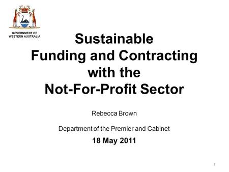 Sustainable Funding and Contracting with the Not-For-Profit Sector Rebecca Brown Department of the Premier and Cabinet 18 May 2011 1.
