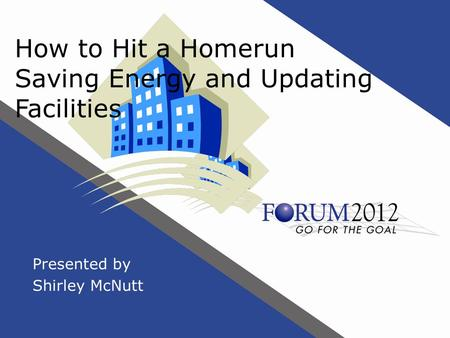 How to Hit a Homerun Saving Energy and Updating Facilities Presented by Shirley McNutt.