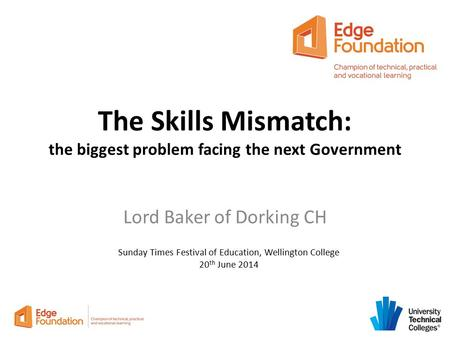 The Skills Mismatch: the biggest problem facing the next Government Lord Baker of Dorking CH Sunday Times Festival of Education, Wellington College 20.
