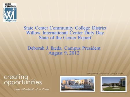 State Center Community College District Willow International Center Duty Day State of the Center Report Deborah J. Ikeda, Campus President August 9, 2012.