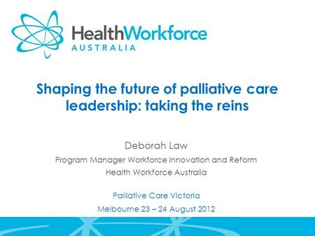 Shaping the future of palliative care leadership: taking the reins Deborah Law Program Manager Workforce Innovation and Reform Health Workforce Australia.