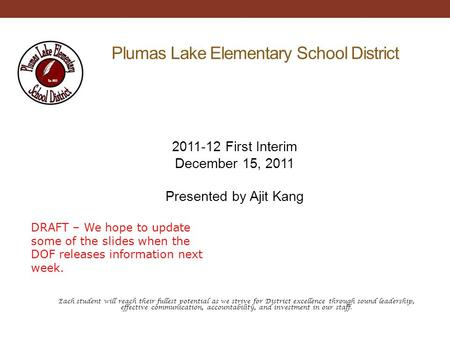Plumas Lake Elementary School District 2011-12 First Interim December 15, 2011 Presented by Ajit Kang Each student will reach their fullest potential as.