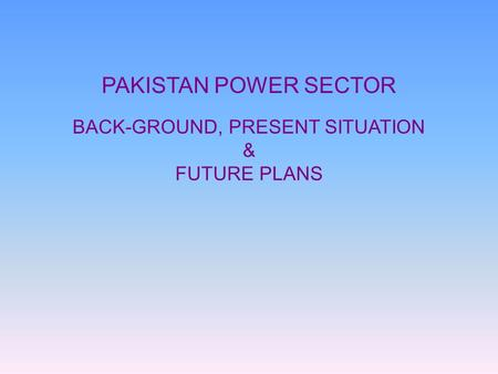 PAKISTAN POWER SECTOR BACK-GROUND, PRESENT SITUATION & FUTURE PLANS.