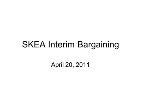 SKEA Interim Bargaining April 20, 2011. Purpose The Team continues to hear the membership's concerns and wants to provide as much information as possible.
