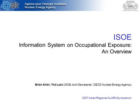 ISOE Information System on Occupational Exposure: An Overview Brian Ahier, Ted Lazo (ISOE Joint Secretariat, OECD Nuclear Energy Agency) 2007 Asian Regional.