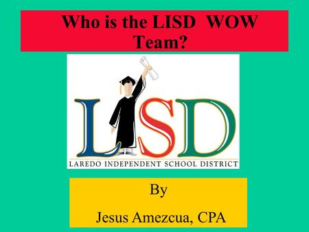Who is the LISD WOW Team? By Jesus Amezcua, CPA. Decision Making Parameters Data Driven Learner Centered Collaborating Performance Based.